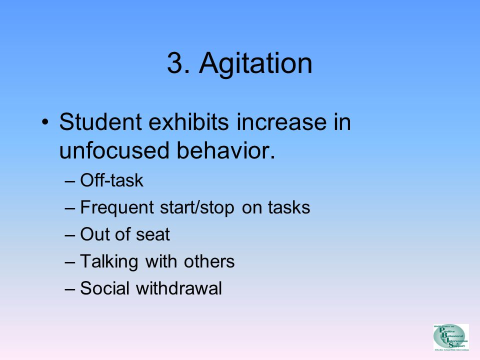 3. Agitation Student exhibits increase in unfocused behavior.