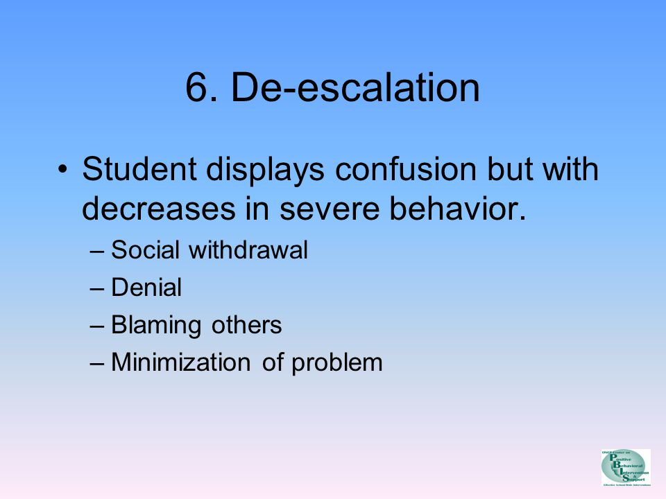 6. De-escalation Student displays confusion but with decreases in severe behavior.