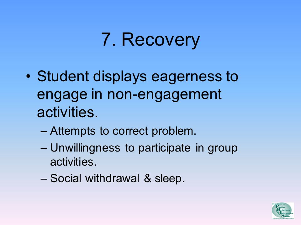 7. Recovery Student displays eagerness to engage in non-engagement activities.