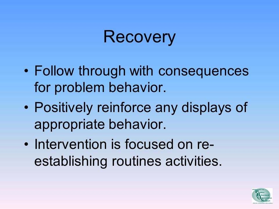Recovery Follow through with consequences for problem behavior.
