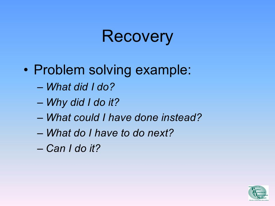 Recovery Problem solving example: –What did I do. –Why did I do it.
