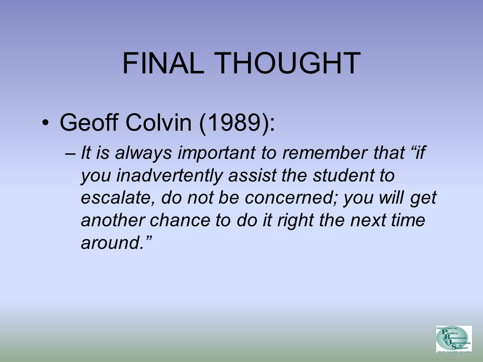 FINAL THOUGHT Geoff Colvin (1989): –It is always important to remember that if you inadvertently assist the student to escalate, do not be concerned; you will get another chance to do it right the next time around.