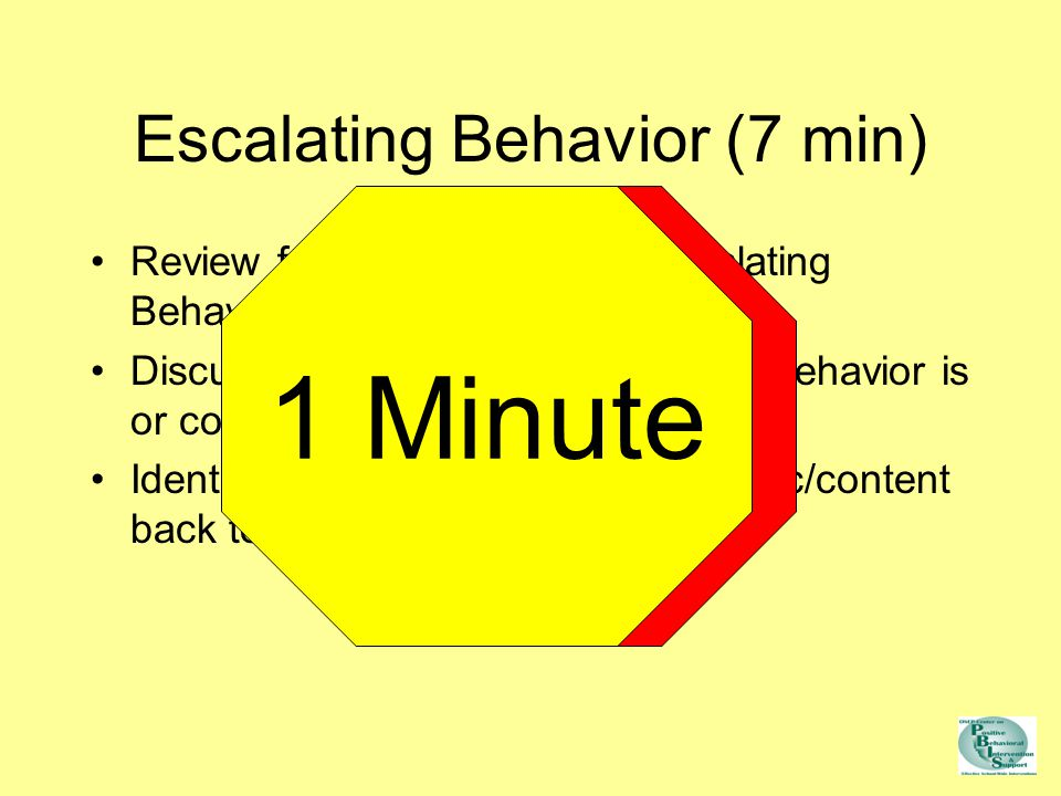 Review features & steps of Escalating Behavior model Discuss extent to which escalating behavior is or could be issue in your school Identify 2-3 strategies for taking topic/content back to staff Escalating Behavior (7 min) Attention Please 1 Minute