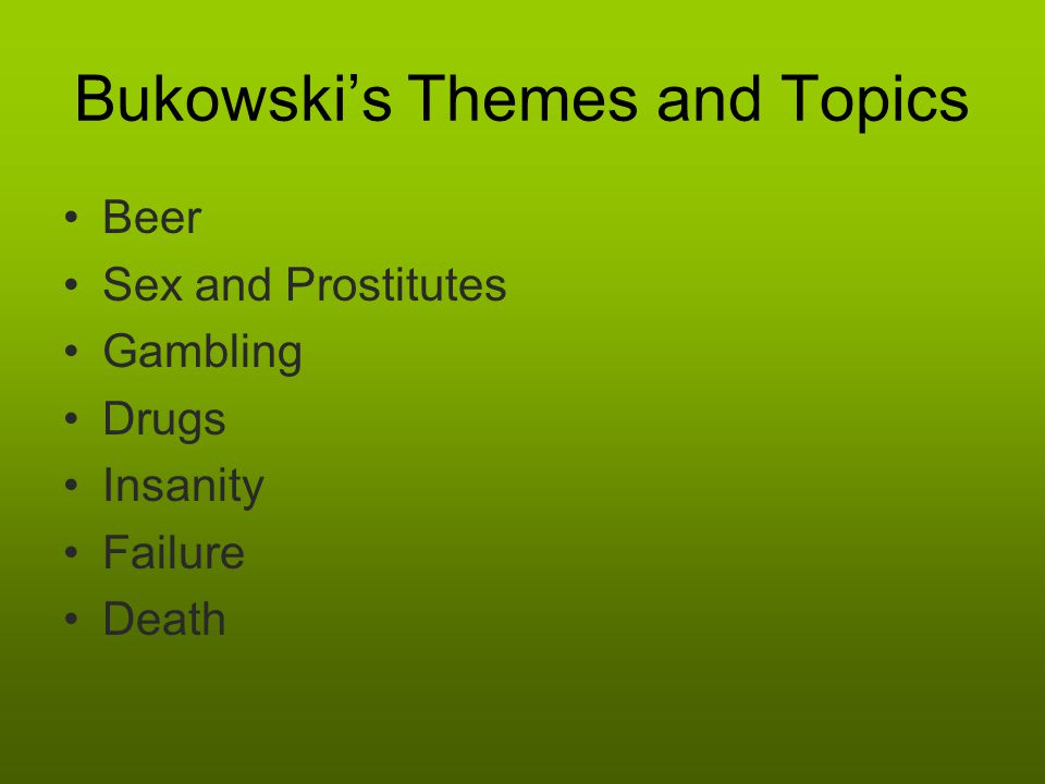 Bukowski's Themes and Topics Beer Sex and Prostitutes Gambling Drugs Insanity Failure Death