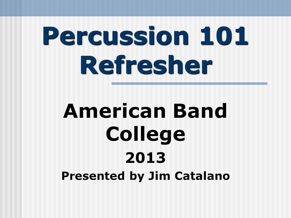 Percussion 101 Refresher American Band College 2013 Presented by Jim Catalano
