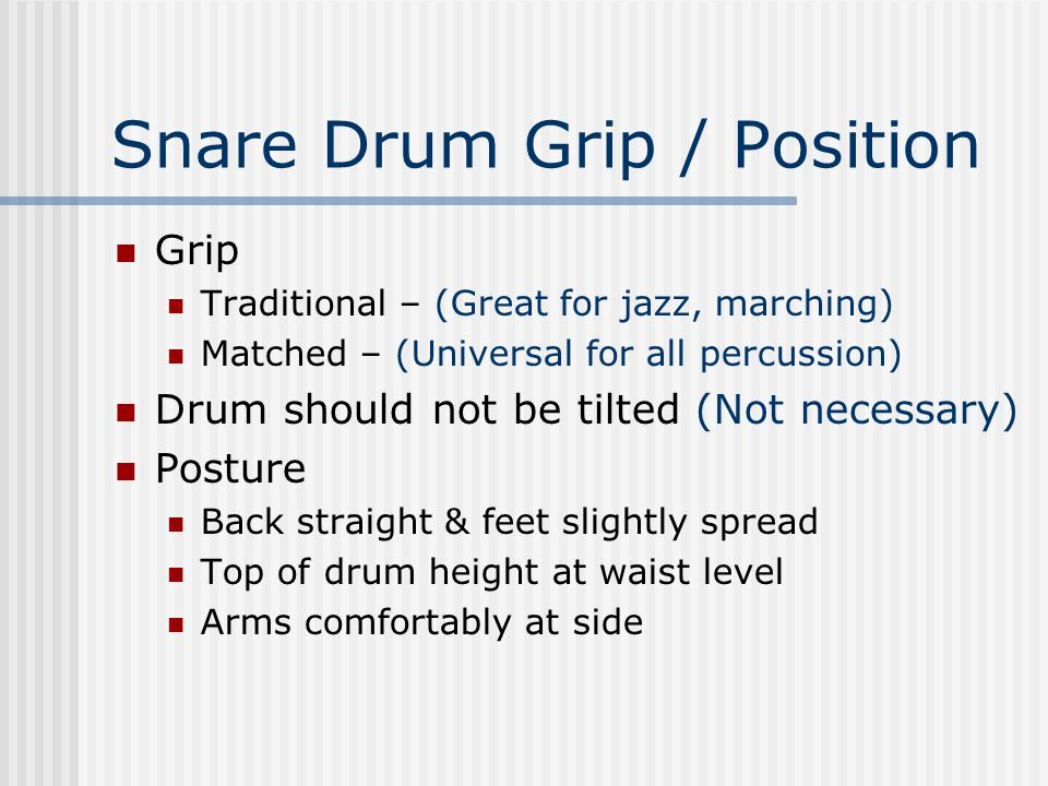 Snare Drum Grip / Position Grip Traditional – (Great for jazz, marching) Matched – (Universal for all percussion) Drum should not be tilted (Not necessary) Posture Back straight & feet slightly spread Top of drum height at waist level Arms comfortably at side