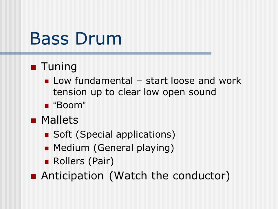 Bass Drum Tuning Low fundamental – start loose and work tension up to clear low open sound Boom Mallets Soft (Special applications) Medium (General playing) Rollers (Pair) Anticipation (Watch the conductor)