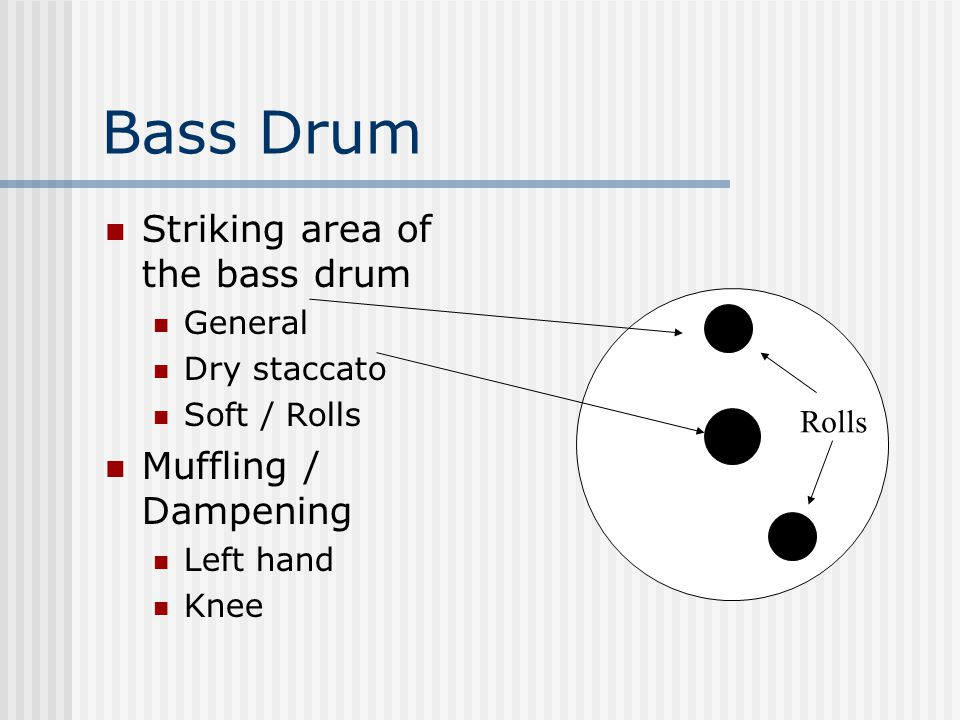 Bass Drum Striking area of the bass drum General Dry staccato Soft / Rolls Muffling / Dampening Left hand Knee Rolls