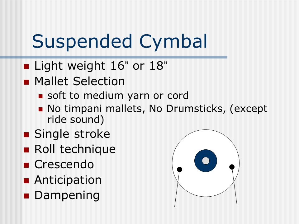 Suspended Cymbal Light weight 16 or 18 Mallet Selection soft to medium yarn or cord No timpani mallets, No Drumsticks, (except ride sound) Single stroke Roll technique Crescendo Anticipation Dampening