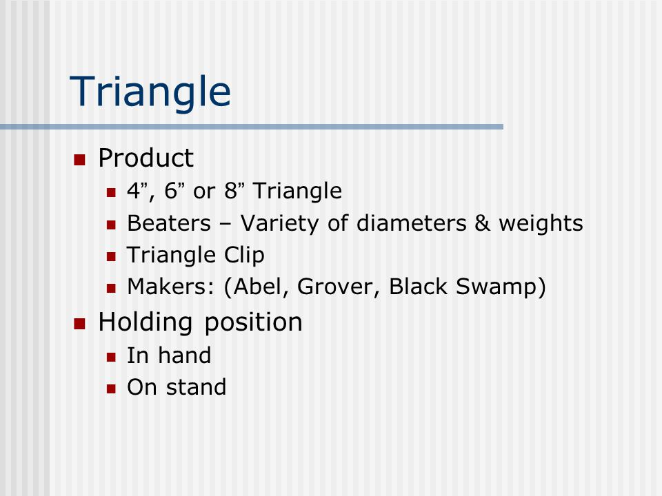 Triangle Product 4 , 6 or 8 Triangle Beaters – Variety of diameters & weights Triangle Clip Makers: (Abel, Grover, Black Swamp) Holding position In hand On stand