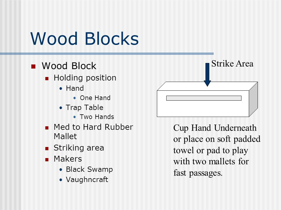 Wood Blocks Wood Block Holding position Hand One Hand Trap Table Two Hands Med to Hard Rubber Mallet Striking area Makers Black Swamp Vaughncraft Strike Area Cup Hand Underneath or place on soft padded towel or pad to play with two mallets for fast passages.
