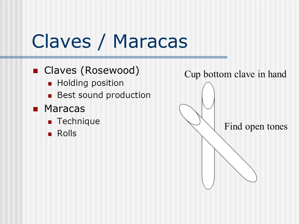 Claves / Maracas Claves (Rosewood) Holding position Best sound production Maracas Technique Rolls Cup bottom clave in hand Find open tones