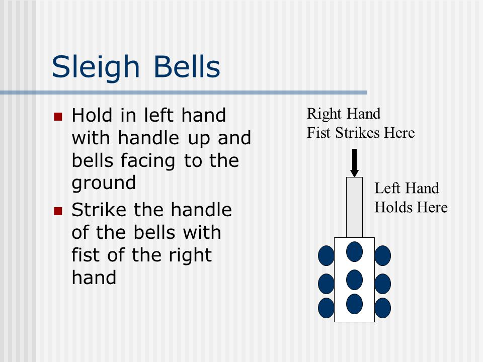 Sleigh Bells Hold in left hand with handle up and bells facing to the ground Strike the handle of the bells with fist of the right hand Left Hand Holds Here Right Hand Fist Strikes Here