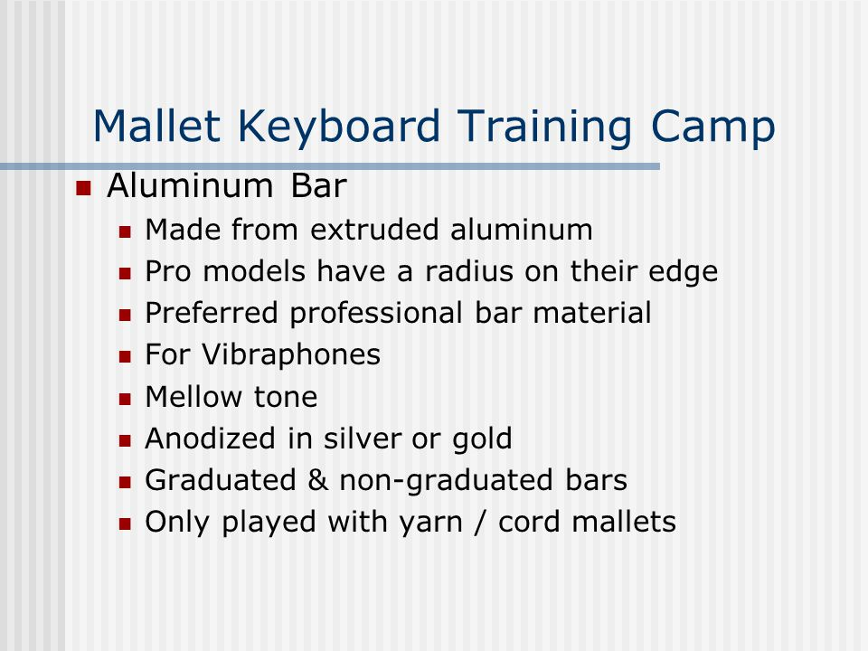 Mallet Keyboard Training Camp Aluminum Bar Made from extruded aluminum Pro models have a radius on their edge Preferred professional bar material For Vibraphones Mellow tone Anodized in silver or gold Graduated & non-graduated bars Only played with yarn / cord mallets