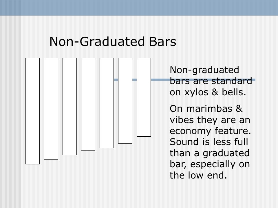 Non-Graduated Bars Non-graduated bars are standard on xylos & bells.