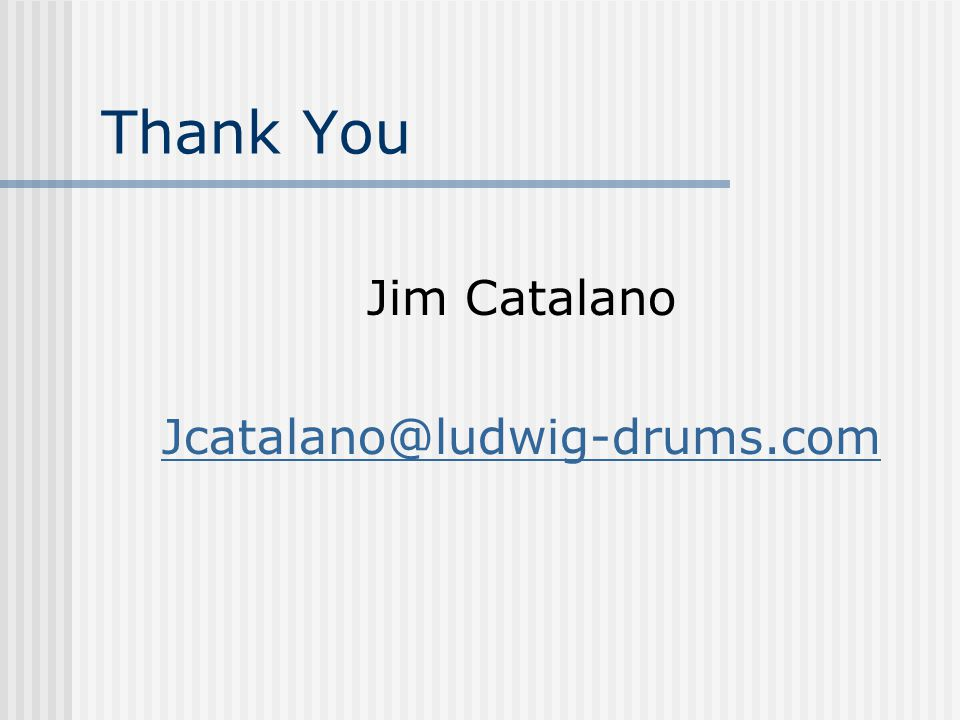 Thank You Jim Catalano Jcatalano@ludwig-drums.com