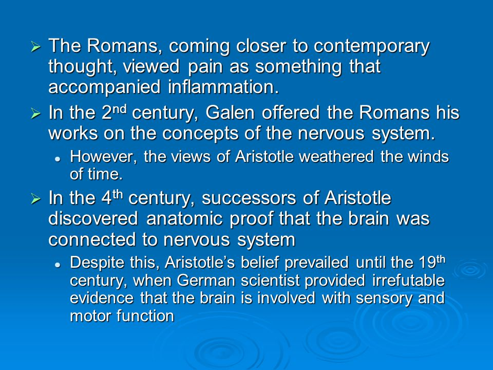  The Romans, coming closer to contemporary thought, viewed pain as something that accompanied inflammation.  In the 2 nd century, Galen offered the