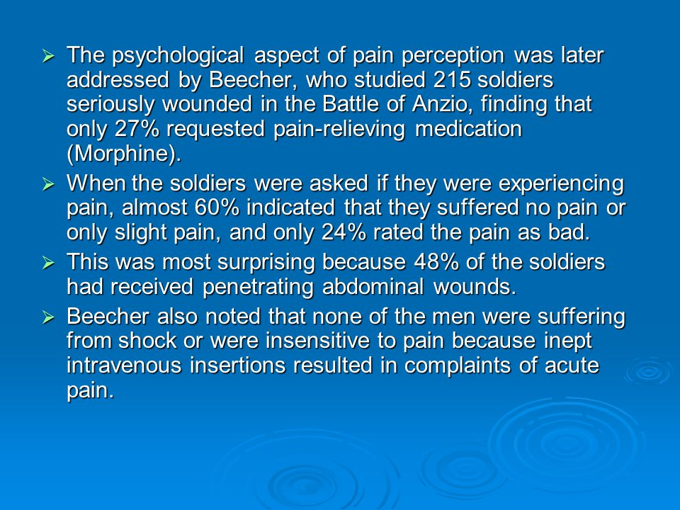  The psychological aspect of pain perception was later addressed by Beecher, who studied 215 soldiers seriously wounded in the Battle of Anzio, findi