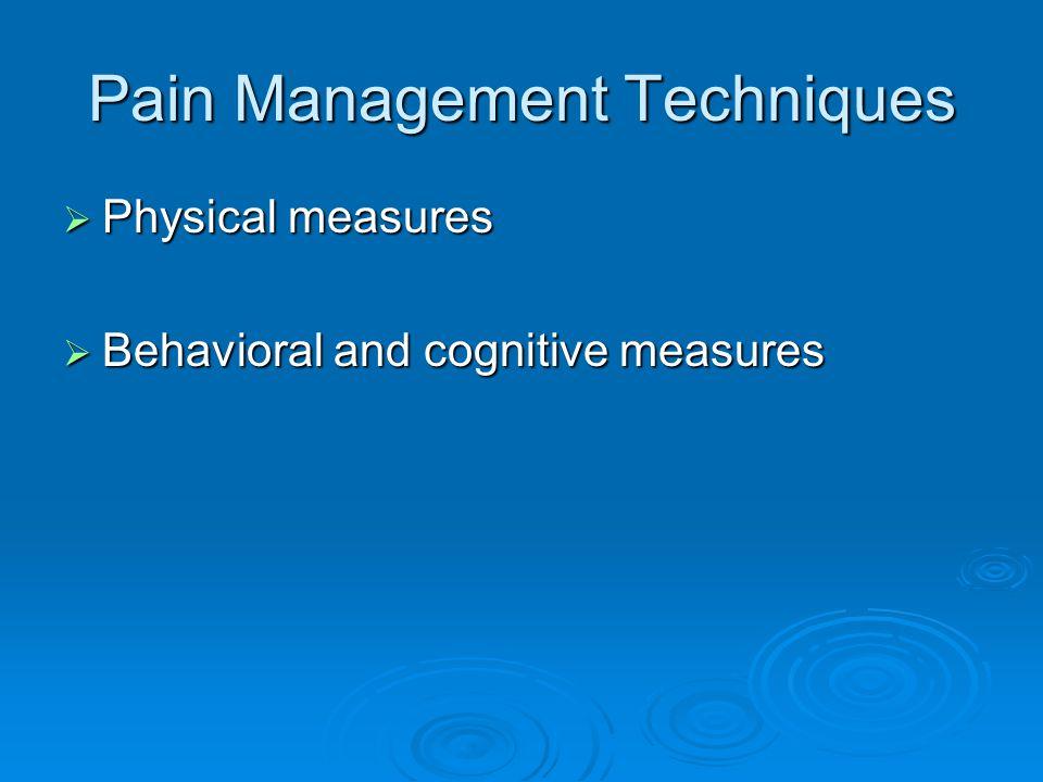 Pain Management Techniques  Physical measures  Behavioral and cognitive measures