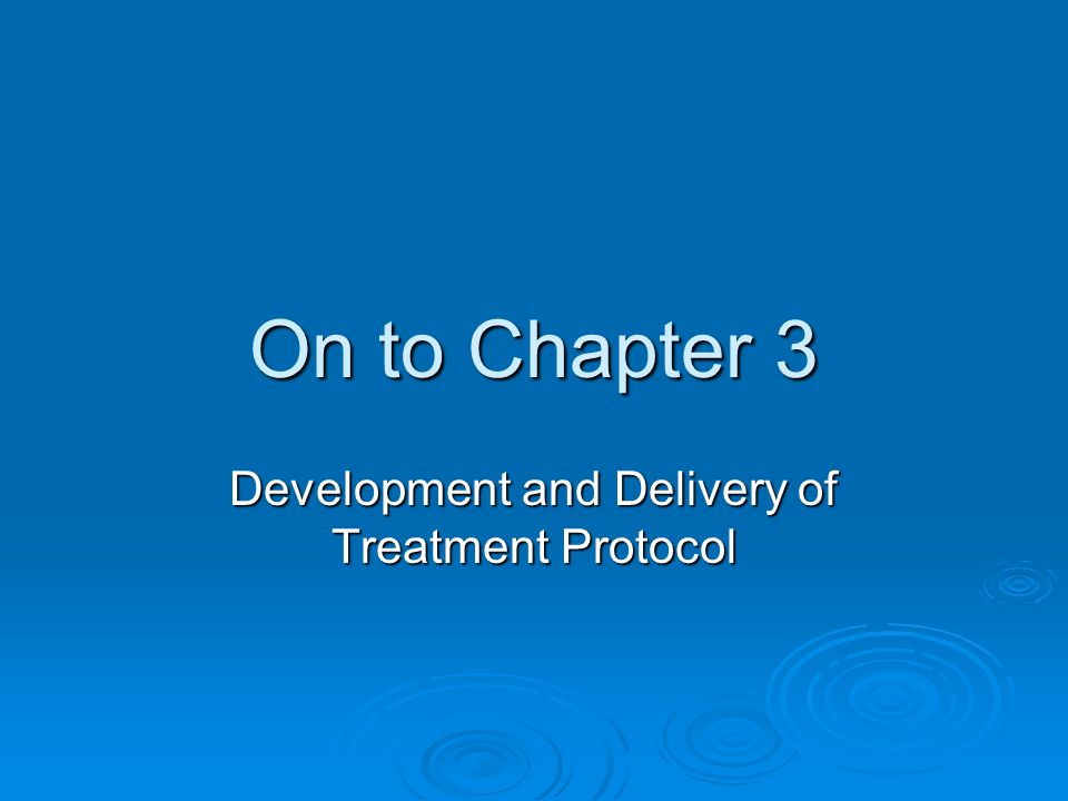 On to Chapter 3 Development and Delivery of Treatment Protocol