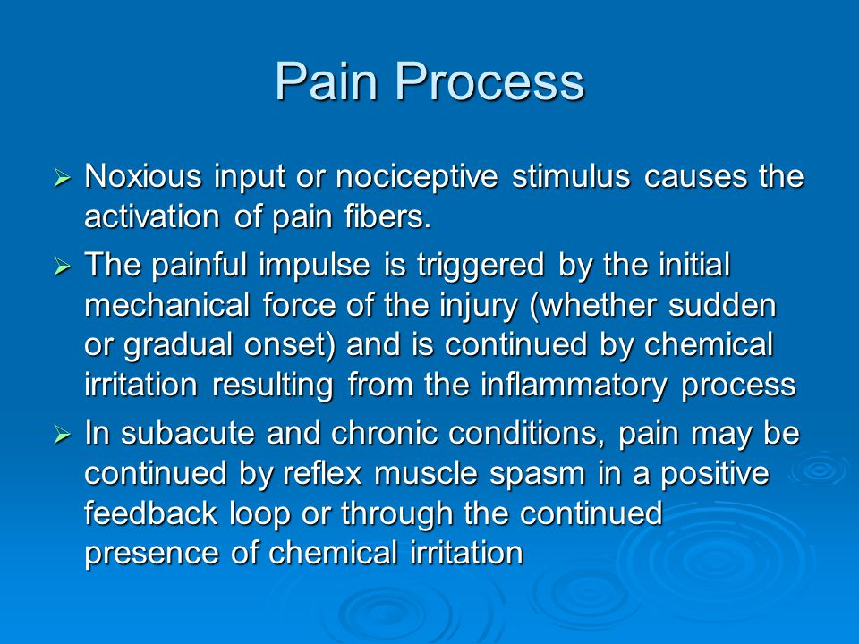 Pain Process  Noxious input or nociceptive stimulus causes the activation of pain fibers.  The painful impulse is triggered by the initial mechanica