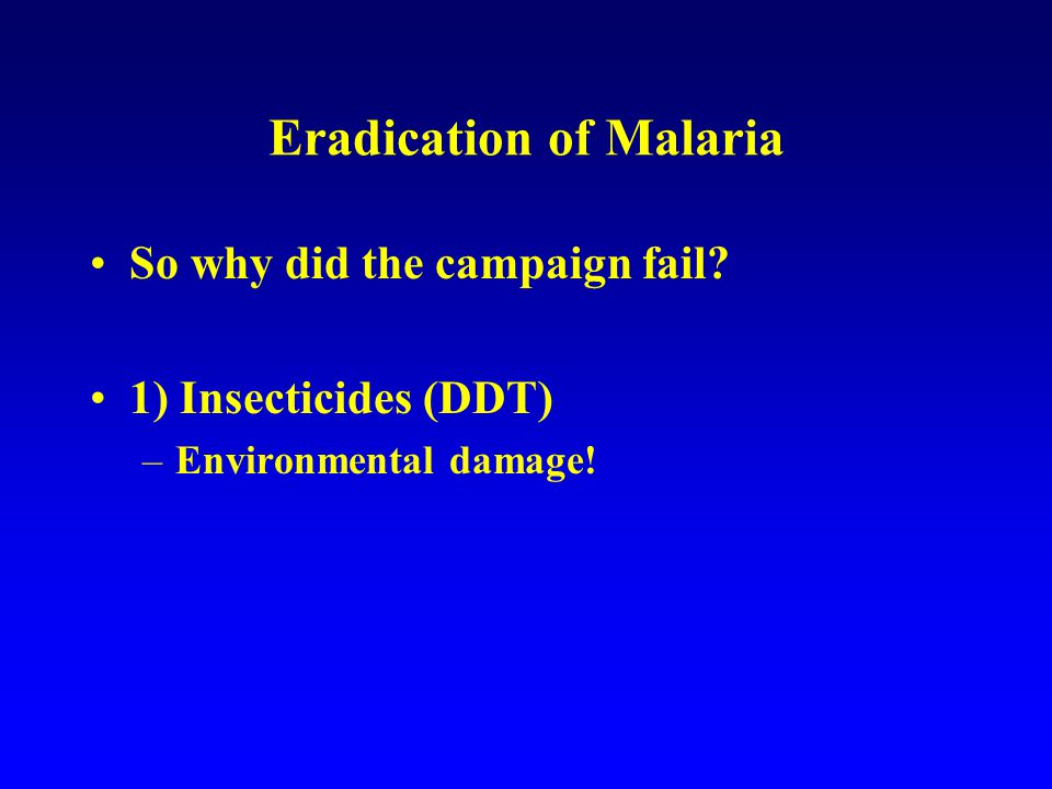 Eradication of Malaria So why did the campaign fail 1) Insecticides (DDT) –Environmental damage!