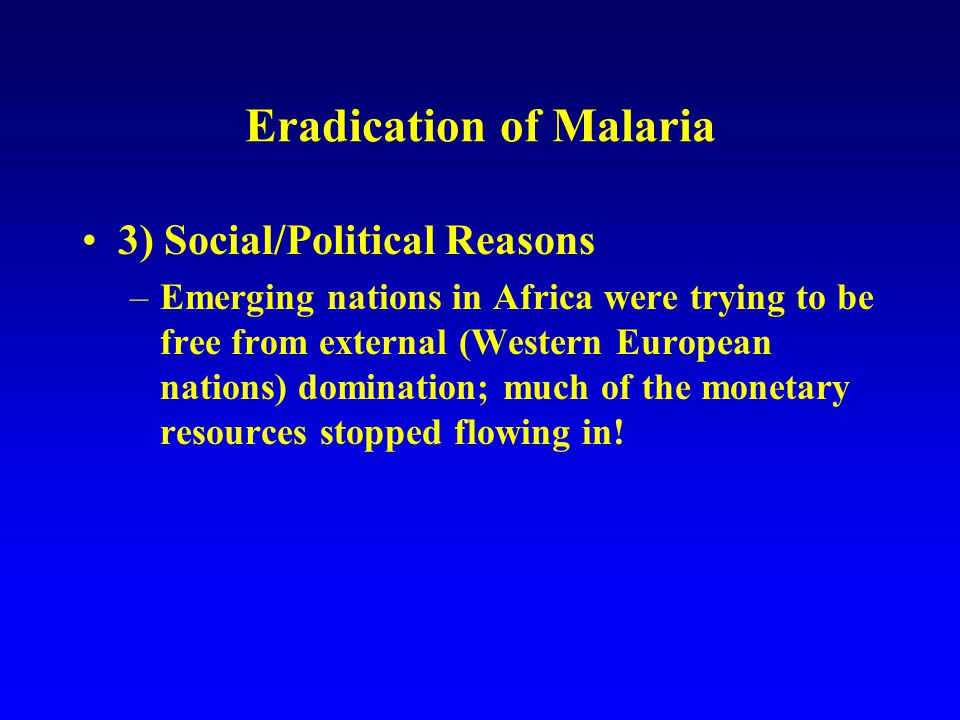 Eradication of Malaria 3) Social/Political Reasons –Emerging nations in Africa were trying to be free from external (Western European nations) domination; much of the monetary resources stopped flowing in!