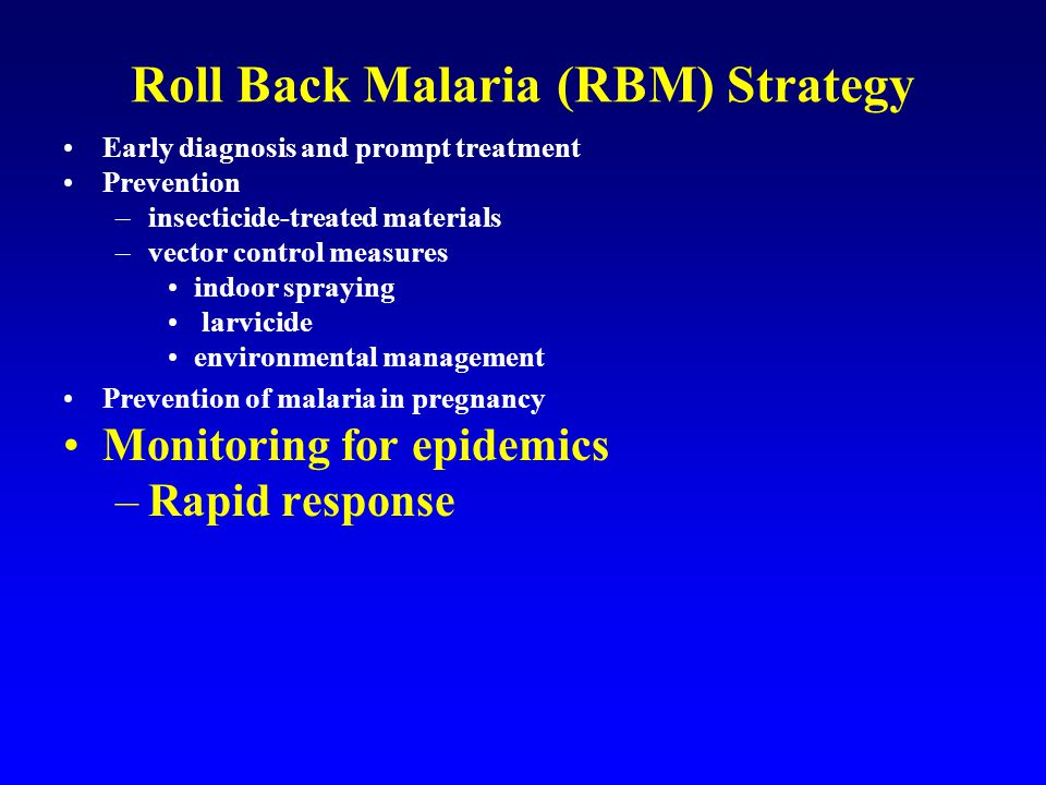 Roll Back Malaria (RBM) Strategy Early diagnosis and prompt treatment Prevention –insecticide-treated materials –vector control measures indoor spraying larvicide environmental management Prevention of malaria in pregnancy Monitoring for epidemics –Rapid response