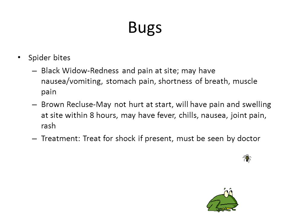 Bugs Ticks – Use tweezers to grasp tick close to skin and gently pull straight out – Wash the wound with soap and water, apply antiseptic Bee/Wasp stings – Scrape away stinger with flat edge (knife, credit card) – Don't squeeze stinger – Can apply ice pack for swelling – Watch for signs of anaphylaxis (allergic reaction)-increased swelling at site, hives, difficulty breathing, rapid heart rate, confusion – Treatment-Epi-Pen if victim has one