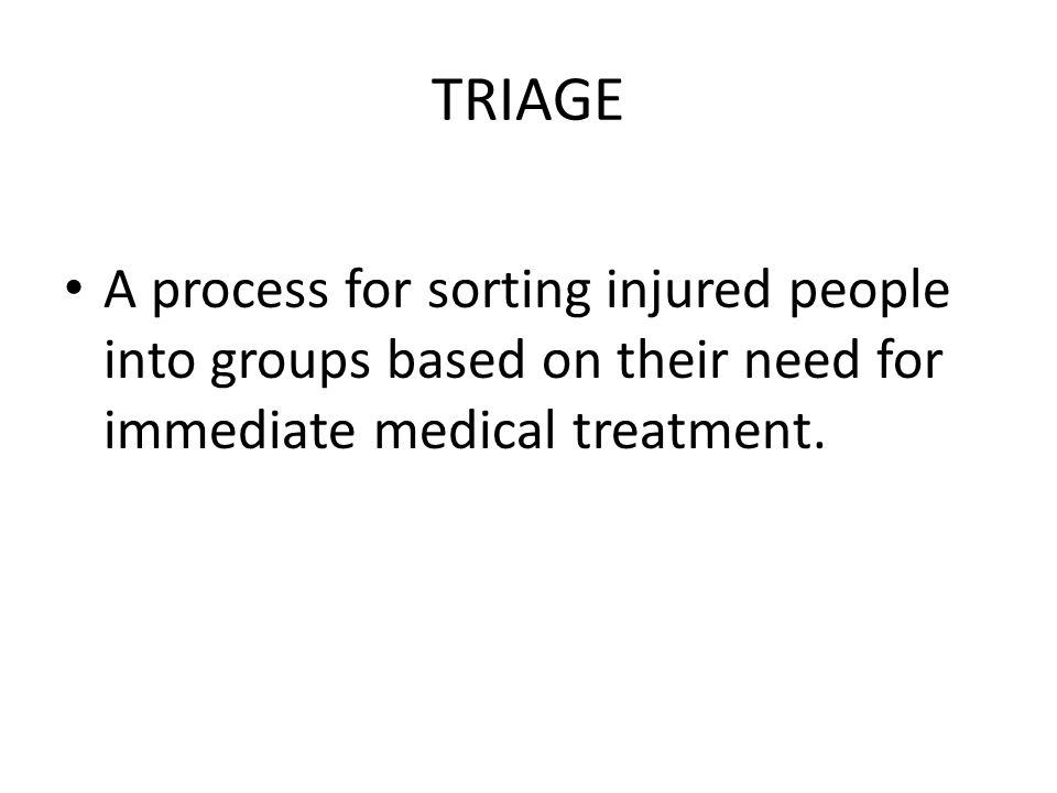 TRIAGE A process for sorting injured people into groups based on their need for immediate medical treatment.