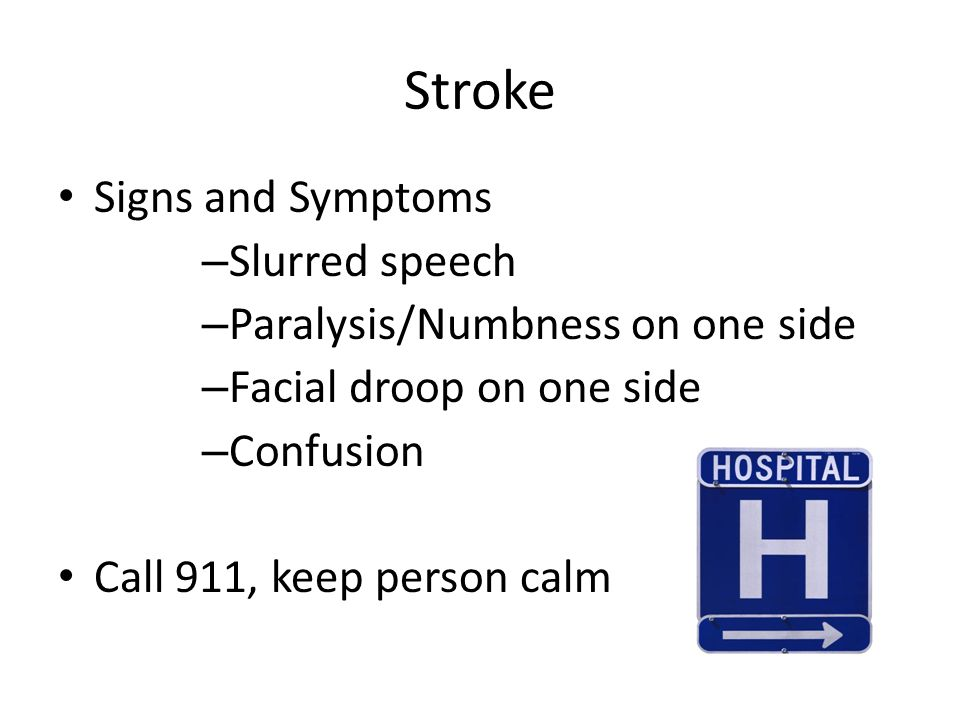Stroke Signs and Symptoms – Slurred speech – Paralysis/Numbness on one side – Facial droop on one side – Confusion Call 911, keep person calm