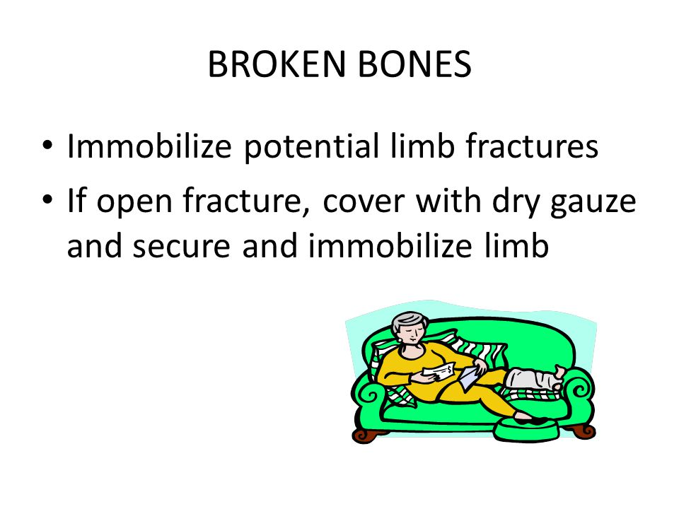 BROKEN BONES Immobilize potential limb fractures If open fracture, cover with dry gauze and secure and immobilize limb