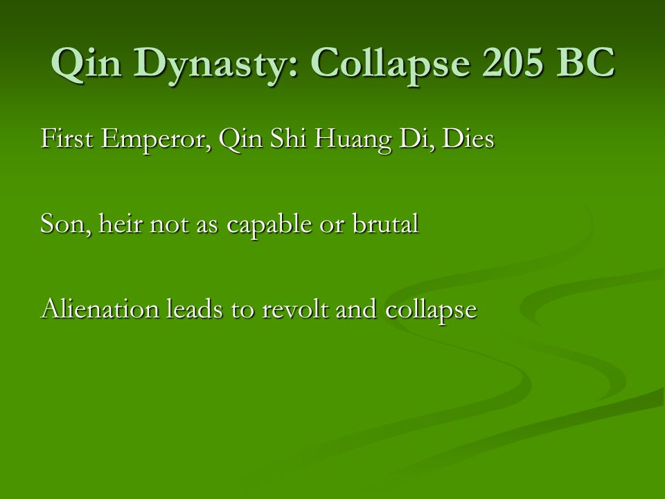 Qin Dynasty: Collapse 205 BC First Emperor, Qin Shi Huang Di, Dies Son, heir not as capable or brutal Alienation leads to revolt and collapse