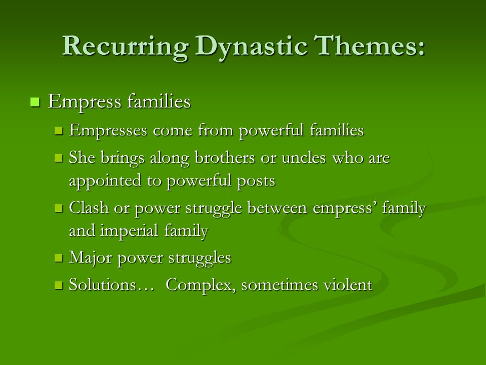 Recurring Dynastic Themes: Empress families Empress families Empresses come from powerful families Empresses come from powerful families She brings along brothers or uncles who are appointed to powerful posts She brings along brothers or uncles who are appointed to powerful posts Clash or power struggle between empress' family and imperial family Clash or power struggle between empress' family and imperial family Major power struggles Major power struggles Solutions… Complex, sometimes violent Solutions… Complex, sometimes violent