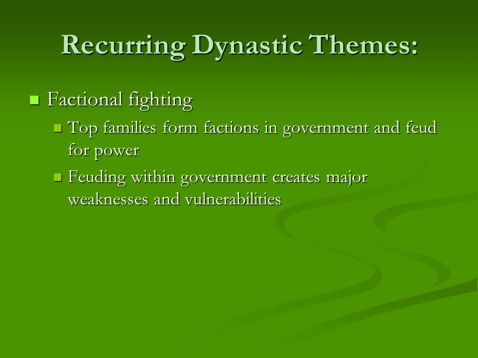 Recurring Dynastic Themes: Factional fighting Factional fighting Top families form factions in government and feud for power Top families form factions in government and feud for power Feuding within government creates major weaknesses and vulnerabilities Feuding within government creates major weaknesses and vulnerabilities