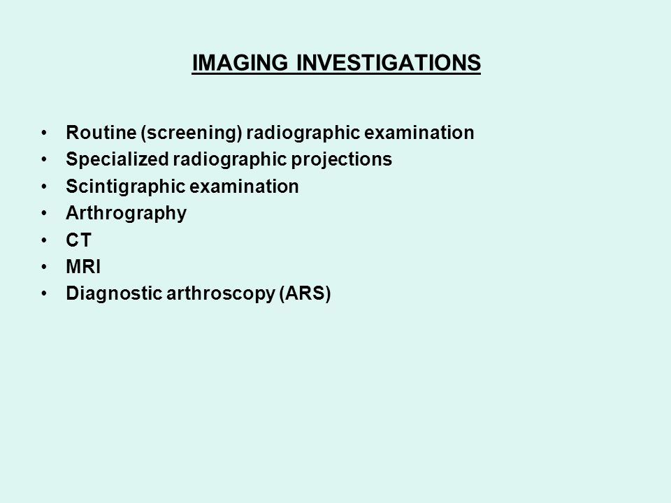 IMAGING INVESTIGATIONS Routine (screening) radiographic examination Specialized radiographic projections Scintigraphic examination Arthrography CT MRI
