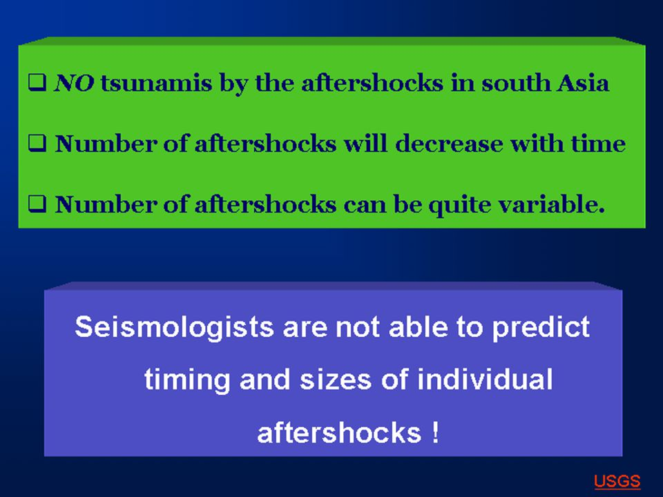 NO tsunamis by the aftershocks in south Asia  Number of aftershocks will decrease with time  Number of aftershocks can be quite variable.