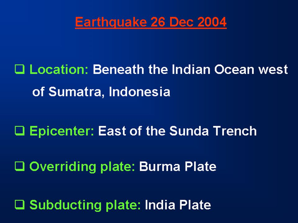 Earthquake 26 Dec 2004  Location: Beneath the Indian Ocean west of Sumatra, Indonesia  Epicenter: East of the Sunda Trench  Overriding plate: Burma Plate  Subducting plate: India Plate