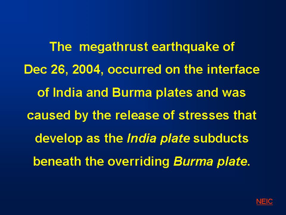 The megathrust earthquake of Dec 26, 2004, occurred on the interface of India and Burma plates and was caused by the release of stresses that develop as the India plate subducts beneath the overriding Burma plate.