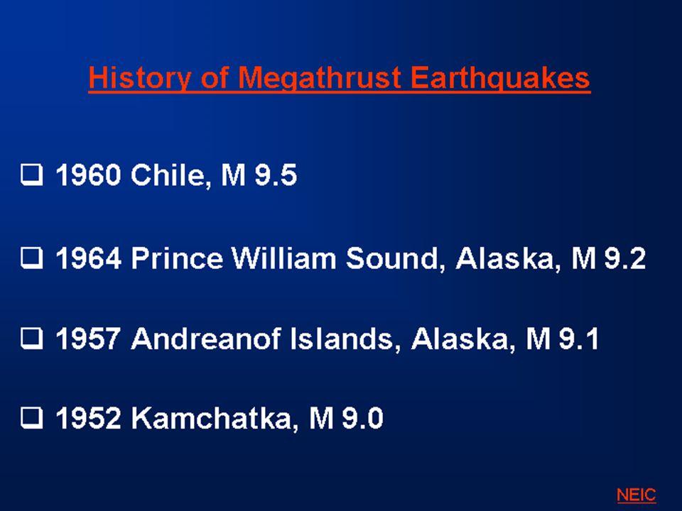 History of Megathrust Earthquakes  1960 Chile, M 9.5  1964 Prince William Sound, Alaska, M 9.2  1957 Andreanof Islands, Alaska, M 9.1  1952 Kamchatka, M 9.0 NEIC