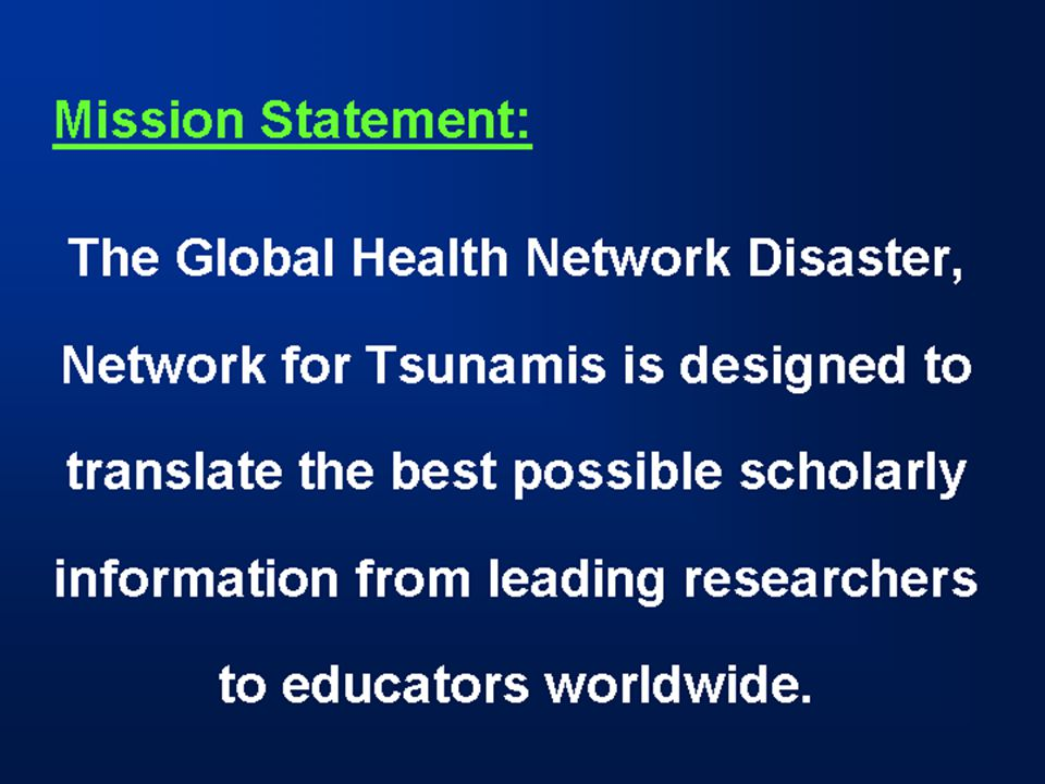 Mission Statement: The Global Health Network Disaster, Network for Tsunamis is designed to translate the best possible scholarly information from leading researchers to educators worldwide.