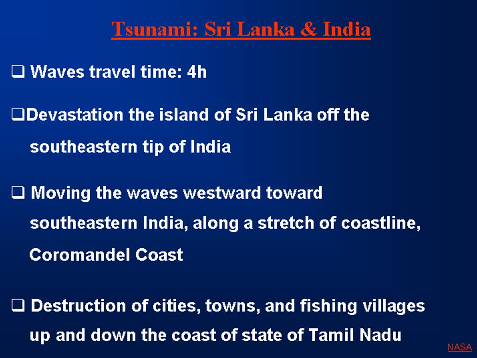 Tsunami: Sri Lanka & India  Waves travel time: 4h  Devastation the island of Sri Lanka off the southeastern tip of India  Moving the waves westward toward southeastern India, along a stretch of coastline, Coromandel Coast  Destruction of cities, towns, and fishing villages up and down the coast of state of Tamil Nadu NASA