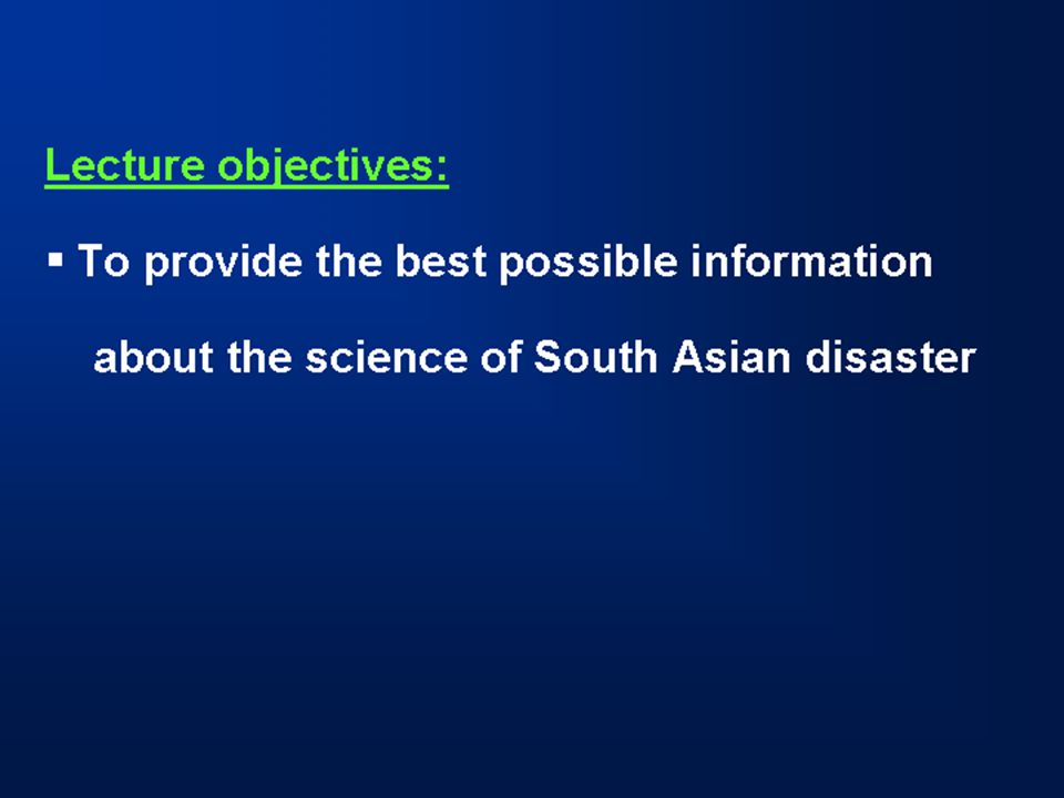 Lecture objectives:  To provide the best possible information about the science of South Asian disaster