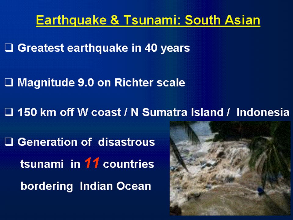 Earthquake & Tsunami: South Asian  Greatest earthquake in 40 years  Magnitude 9.0 on Richter scale  150 km off W coast / N Sumatra Island / Indonesia  Generation of disastrous tsunami in 11 countries bordering Indian Ocean