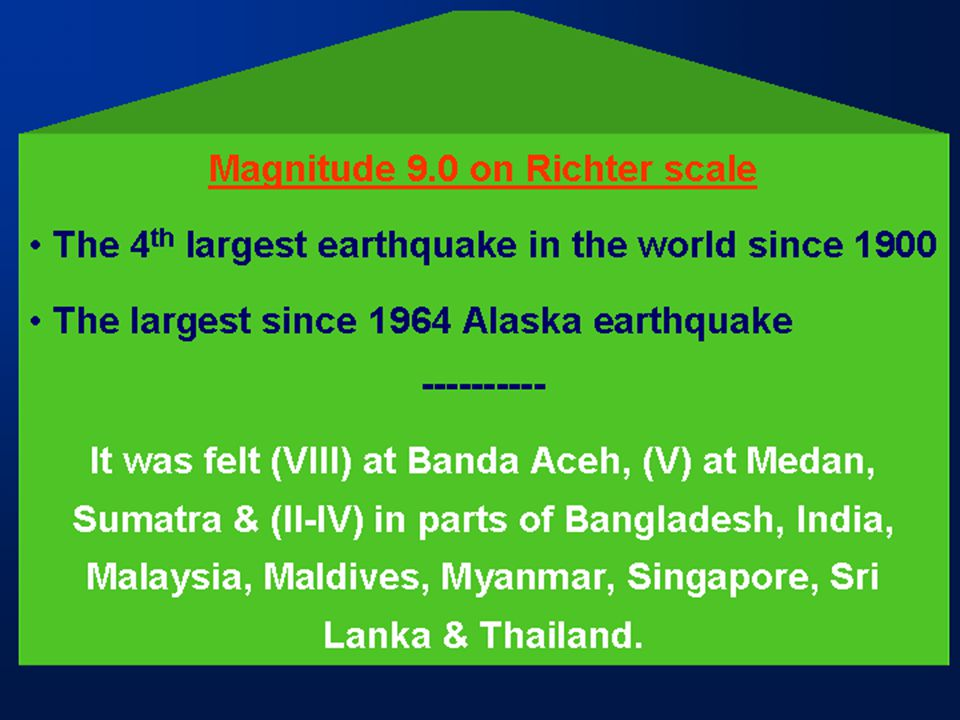 Magnitude 9.0 on Richter scale The 4 th largest earthquake in the world since 1900 The largest since 1964 Alaska earthquake ---------- It was felt (VIII) at Banda Aceh, (V) at Medan, Sumatra & (II-IV) in parts of Bangladesh, India, Malaysia, Maldives, Myanmar, Singapore, Sri Lanka & Thailand.