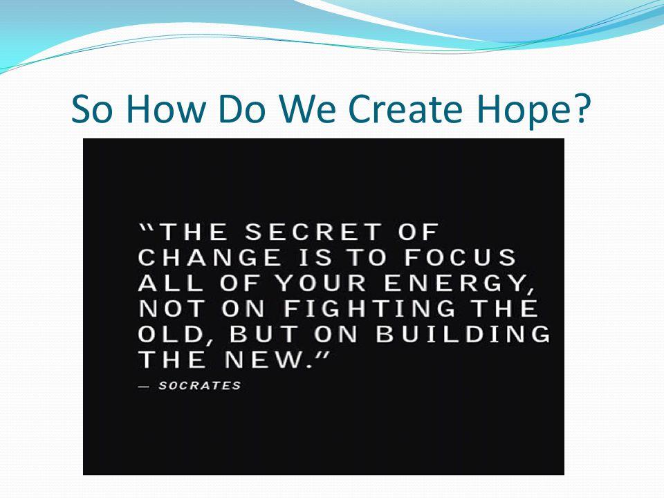 So How Do We Create Hope?