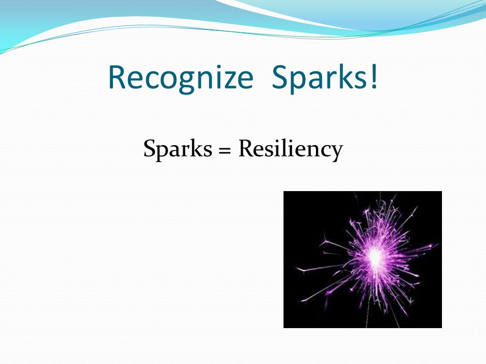 Recognize Sparks! Sparks = Resiliency
