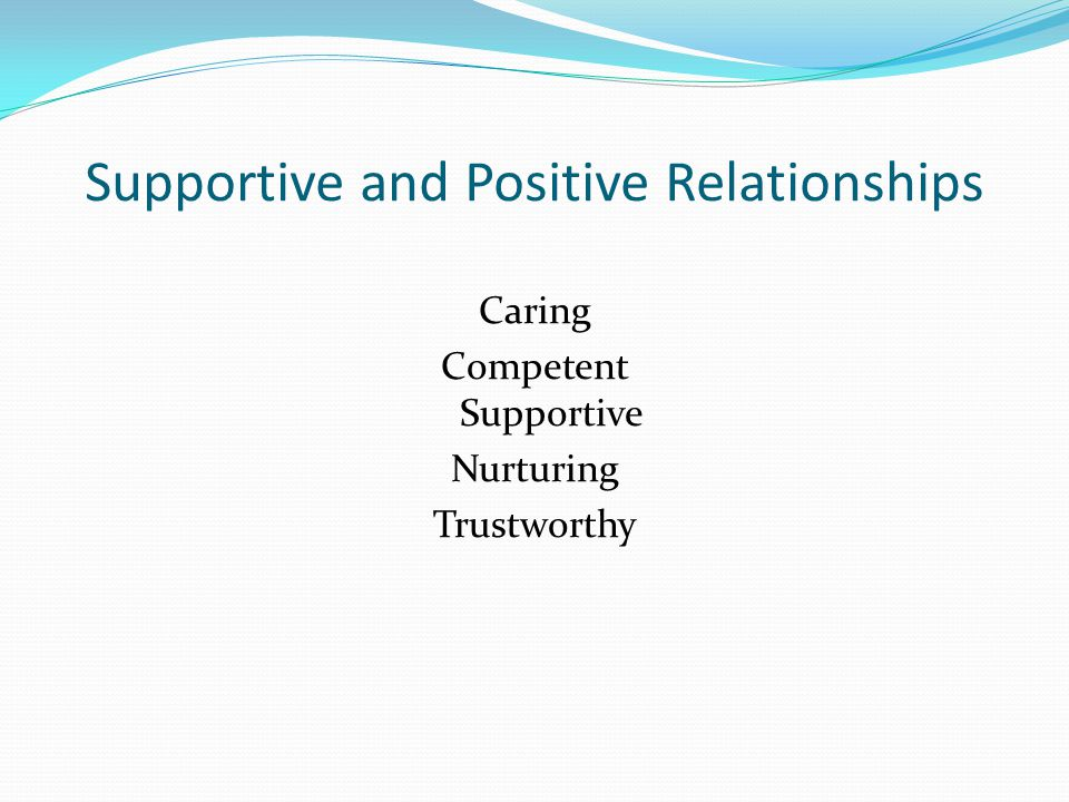 Supportive and Positive Relationships Caring Competent Supportive Nurturing Trustworthy