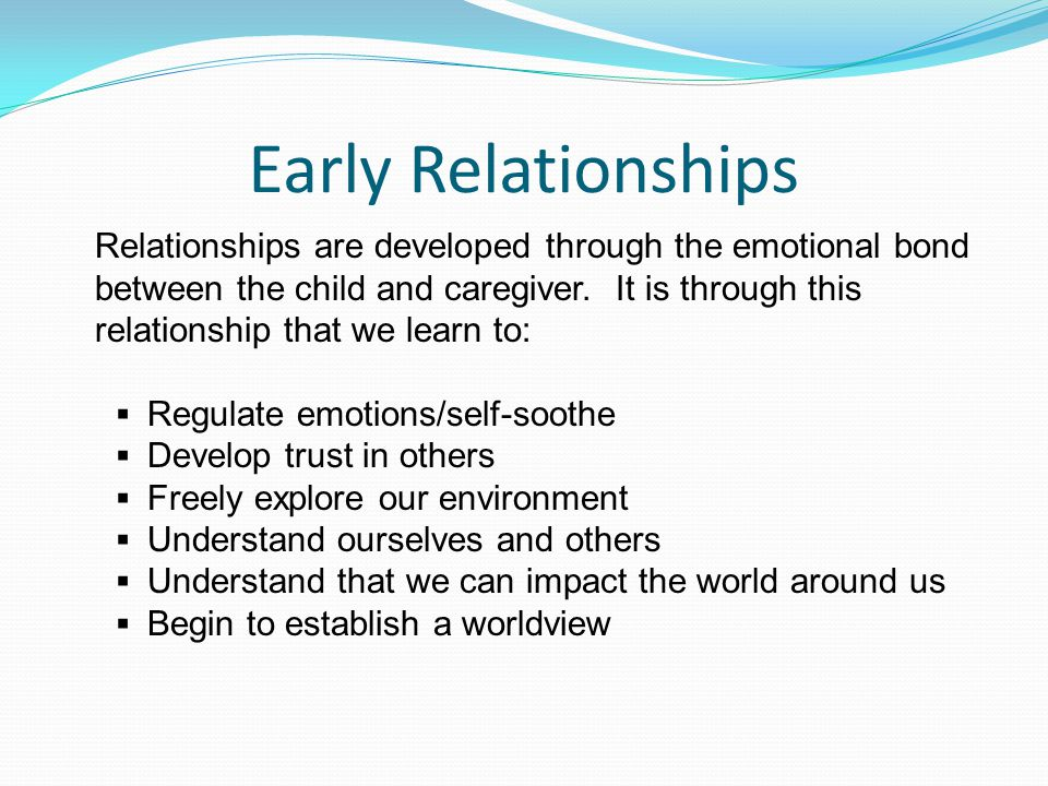 Early Relationships Relationships are developed through the emotional bond between the child and caregiver.