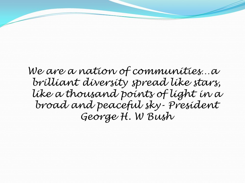 We are a nation of communities…a brilliant diversity spread like stars, like a thousand points of light in a broad and peaceful sky- President George H.